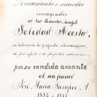 Pensamientos y recuerdos consagrados a la señorita ángel Soledad Acosta en testimonio de profunda estimación, de fiel afecto y de perpetua adoración; por su más rendido amante et son fiancé José María Samper. 1854 i 1855